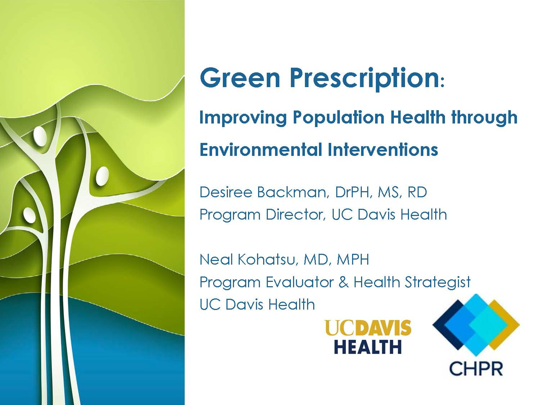 Green Prescription: Improving Population Health Through Environmental Interventions. Desireee Backman, MD, MPH, Program Director, UC Davis Health. Neal Kohatsu, MD, MPH, Program Evaluator & Health Strategist, UC Davis Health.